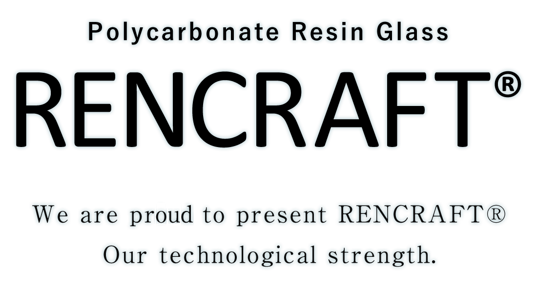 Polycarbonate Resin Glass We are pride to present RENCRAFT® Our technological strength.